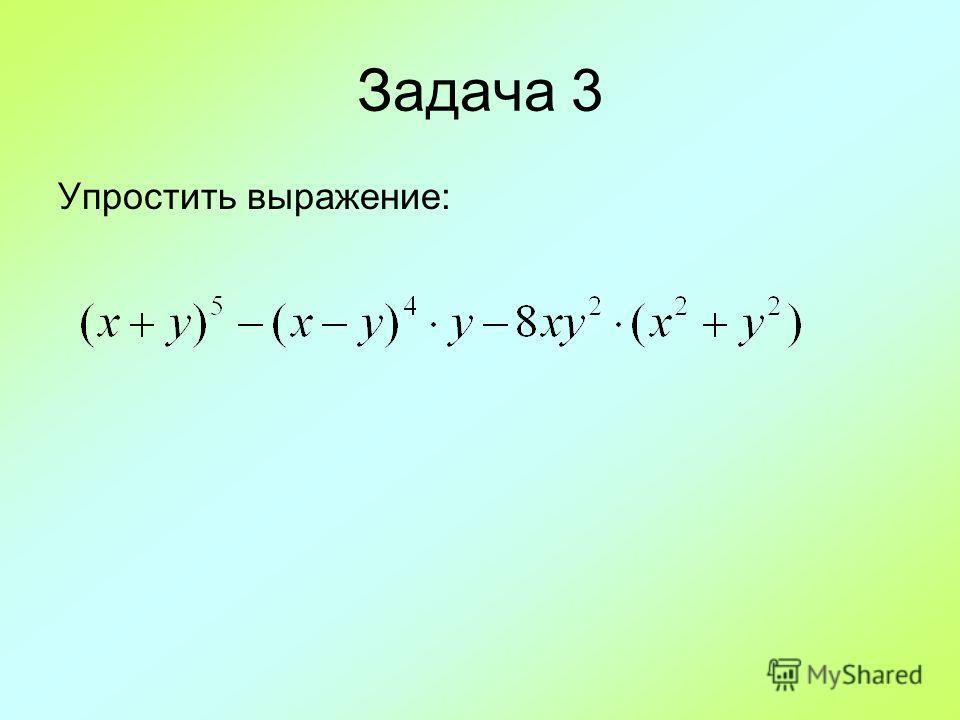 Задача 3 Упростить выражение: