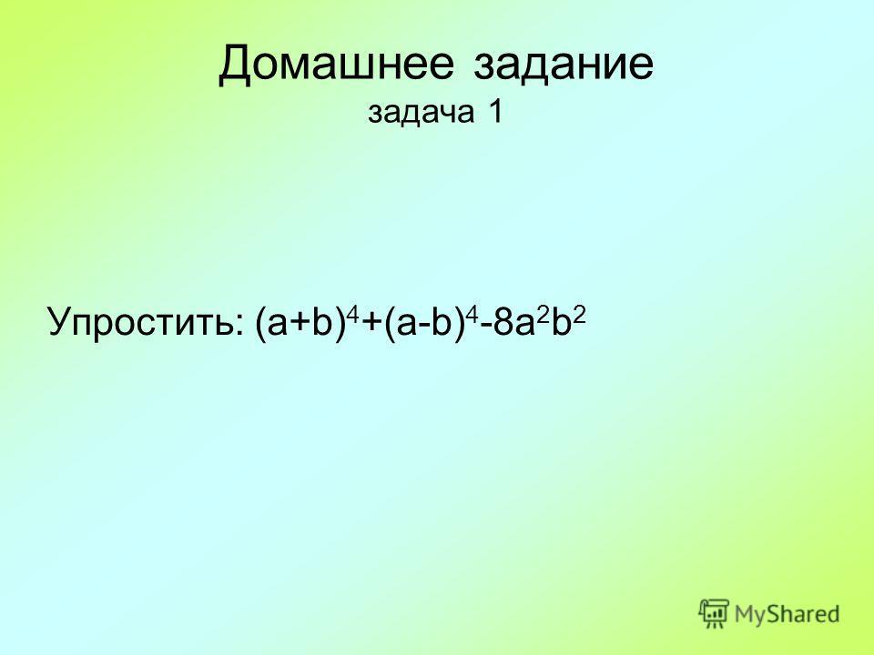 Домашнее задание задача 1 Упростить: (a+b) 4 +(a-b) 4 -8a 2 b 2