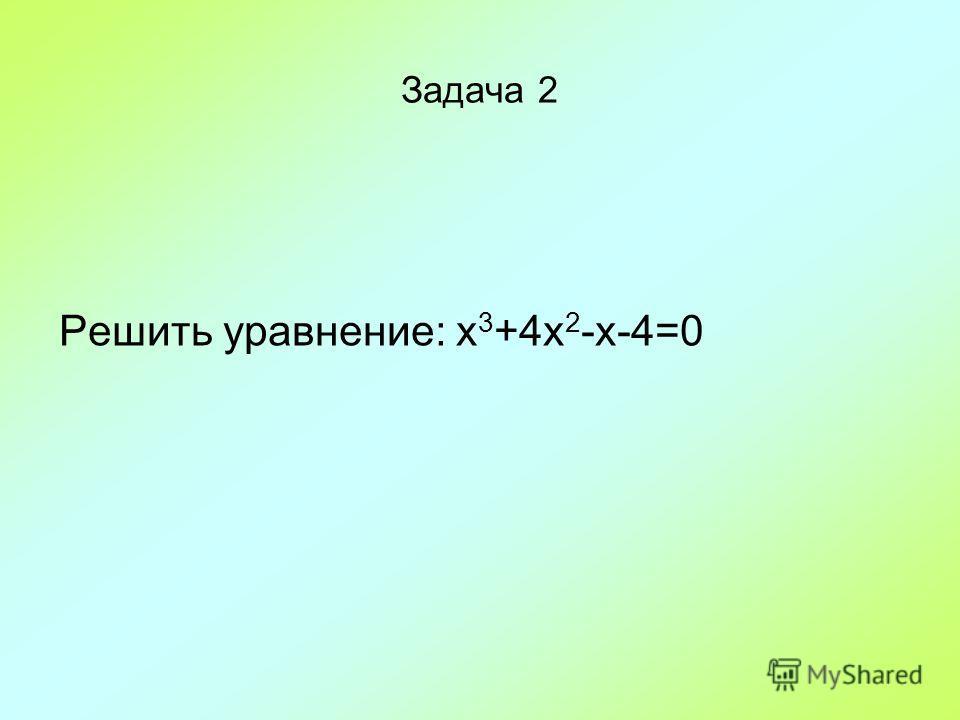 Задача 2 Решить уравнение: x 3 +4x 2 -x-4=0
