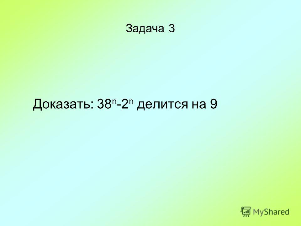 Задача 3 Доказать: 38 n -2 n делится на 9