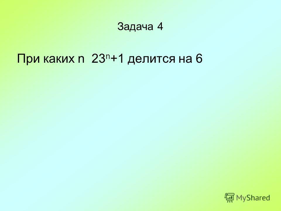 Задача 4 При каких n 23 n +1 делится на 6