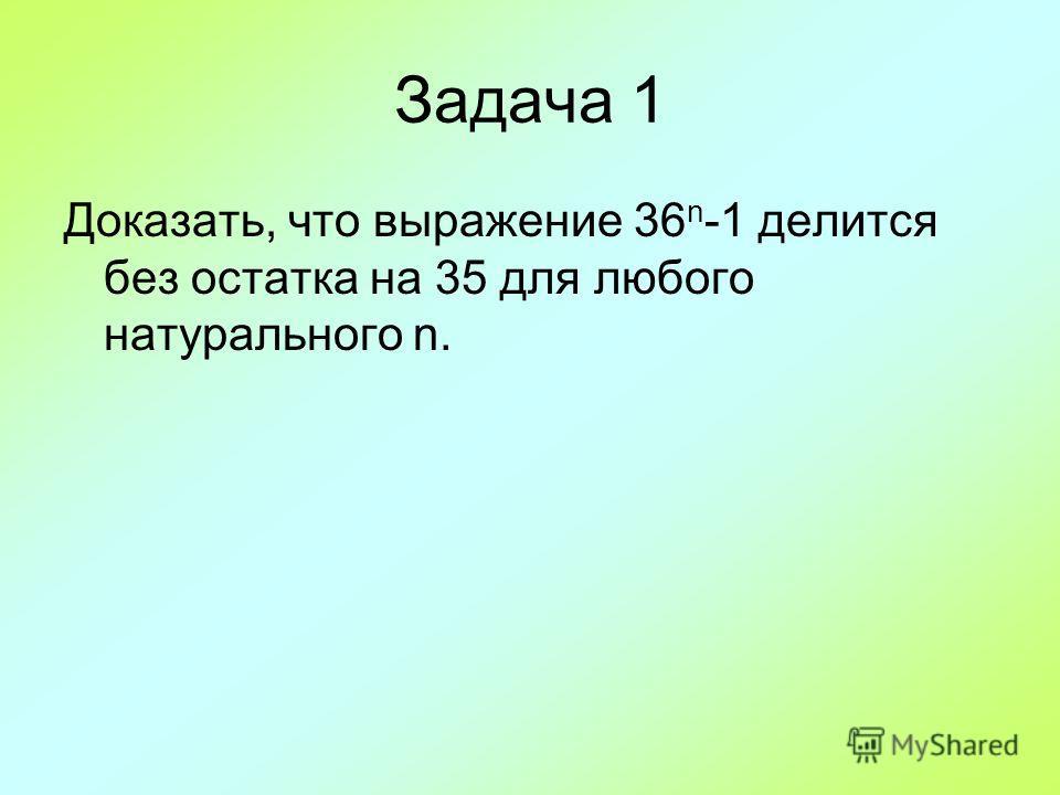 Задача 1 Доказать, что выражение 36 n -1 делится без остатка на 35 для любого натурального n.