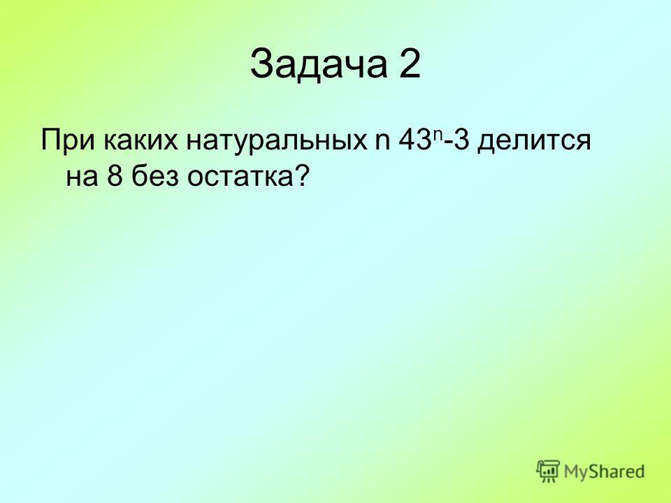 Задача 2 При каких натуральных n 43 n -3 делится на 8 без остатка?