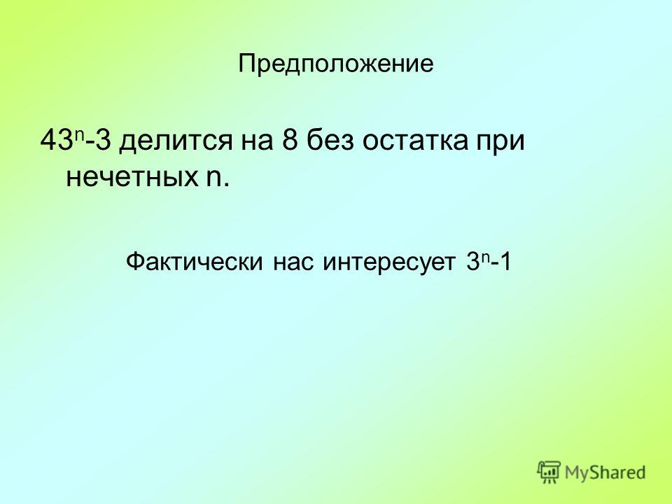 Предположение 43 n -3 делится на 8 без остатка при нечетных n. Фактически нас интересует 3 n -1