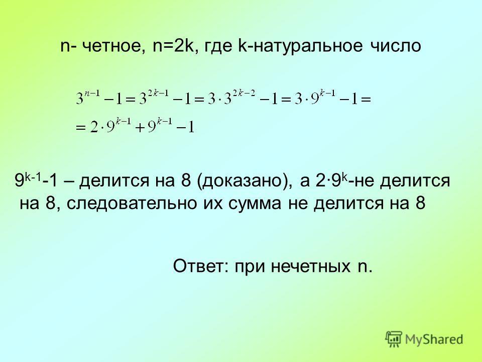 n- четное, n=2k, где k-натуральное число 9 k-1 -1 – делится на 8 (доказано), а 2·9 k -не делится на 8, следовательно их сумма не делится на 8 Ответ: при нечетных n.