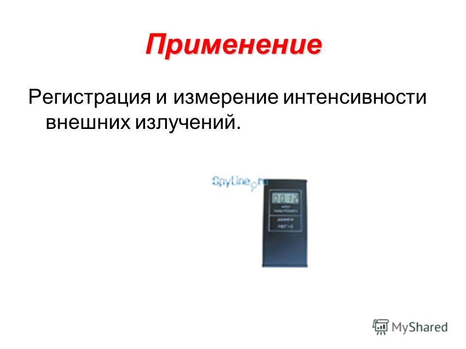 Применение Регистрация и измерение интенсивности внешних излучений.