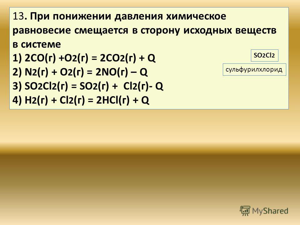 13. При понижении давления химическое равновесие смещается в сторону исходных веществ в системе 1) 2CO(г) +O 2 (г) = 2CO 2 (г) + Q 2) N 2 (г) + O 2 (г) = 2NO(г) – Q 3) SO 2 Сl 2 (г) = SO 2 (г) + Cl 2 (г)- Q 4) H 2 (г) + Cl 2 (г) = 2HCl(г) + Q сульфур