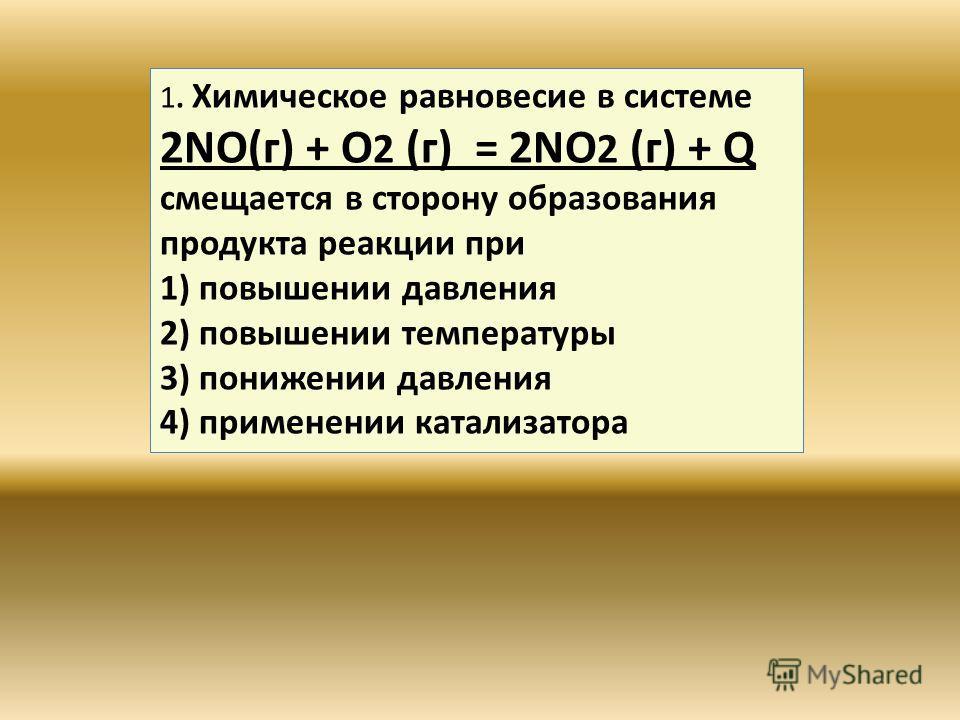 1. Химическое равновесие в системе 2NO(г) + O 2 (г) = 2NO 2 (г) + Q смещается в сторону образования продукта реакции при 1) повышении давления 2) повышении температуры 3) понижении давления 4) применении катализатора
