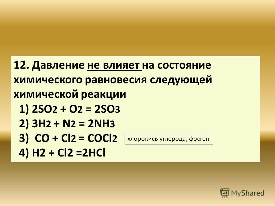 12. Давление не влияет на состояние химического равновесия следующей химической реакции 1) 2SO 2 + O 2 = 2SO 3 2) 3Н 2 + N 2 = 2NH 3 3) CO + Cl 2 = COCl 2 4) Н2 + Cl2 =2HCl хлорокись углерода, фосген