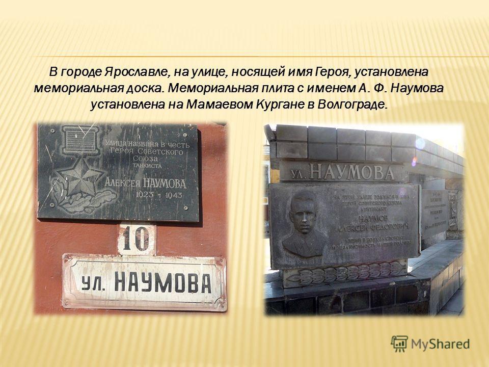В городе Ярославле, на улице, носящей имя Героя, установлена мемориальная доска. Мемориальная плита с именем А. Ф. Наумова установлена на Мамаевом Кургане в Волгограде.