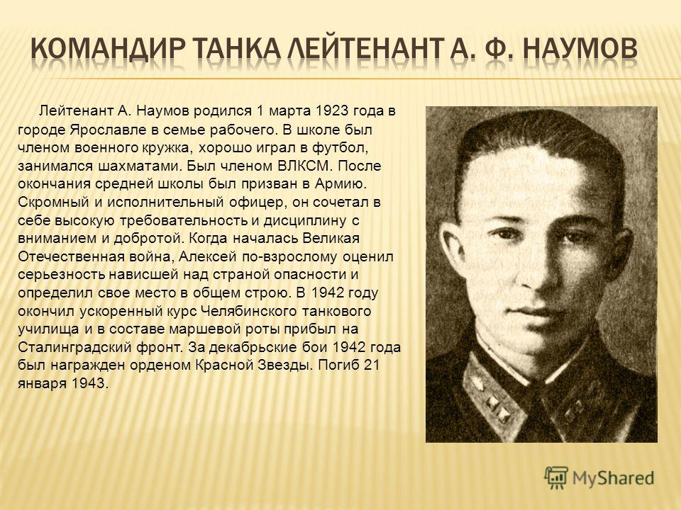 Лейтенант А. Наумов родился 1 марта 1923 года в городе Ярославле в семье рабочего. В школе был членом военного кружка, хорошо играл в футбол, занимался шахматами. Был членом ВЛКСМ. После окончания средней школы был призван в Армию. Скромный и исполни