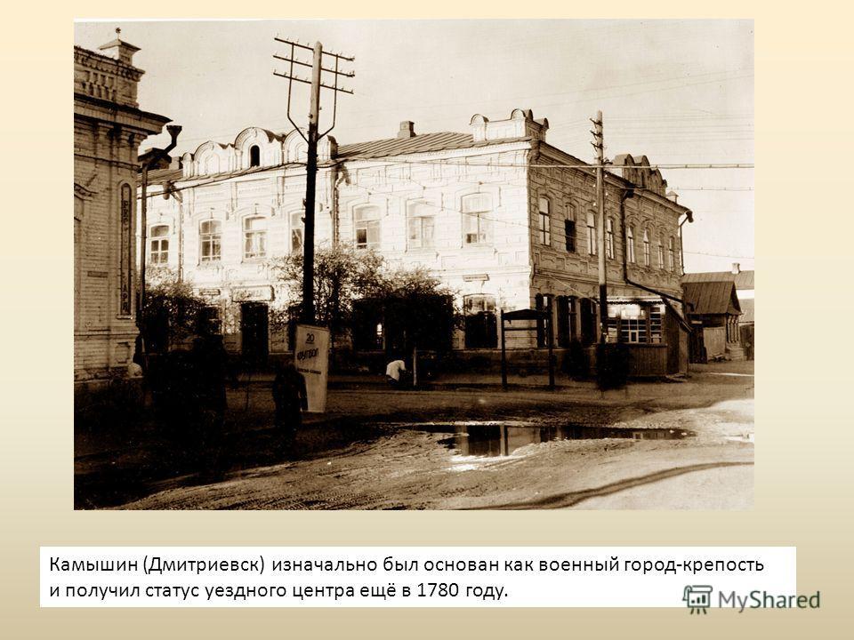 Камышин (Дмитриевск) изначально был основан как военный город-крепость и получил статус уездного центра ещё в 1780 году.