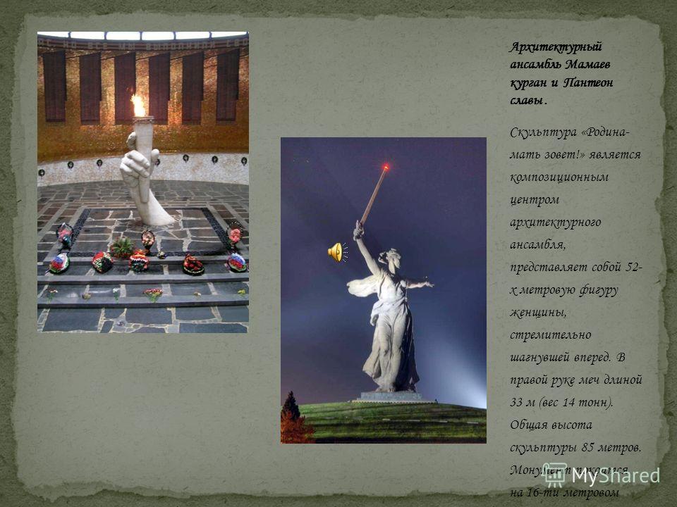 Скульптура «Родина- мать зовет!» является композиционным центром архитектурного ансамбля, представляет собой 52- х метровую фигуру женщины, стремительно шагнувшей вперед. В правой руке меч длиной 33 м (вес 14 тонн). Общая высота скульптуры 85 метров.