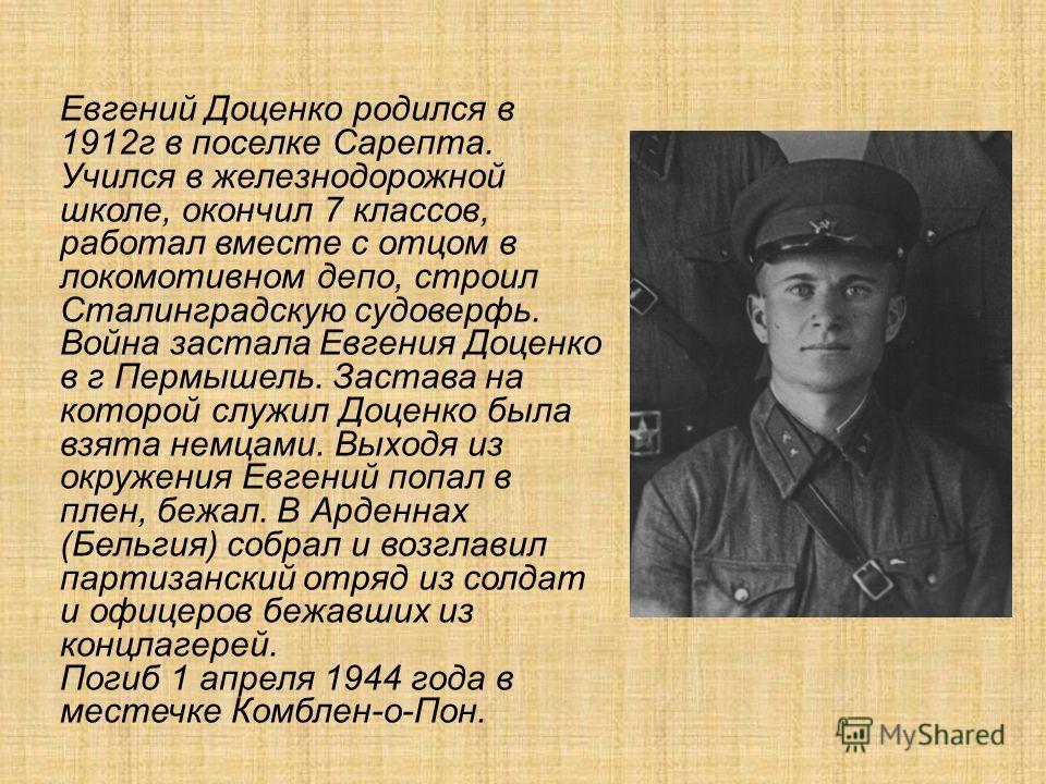 Евгений Доценко родился в 1912г в поселке Сарепта. Учился в железнодорожной школе, окончил 7 классов, работал вместе с отцом в локомотивном депо, строил Сталинградскую судоверфь. Война застала Евгения Доценко в г Пермышель. Застава на которой служил
