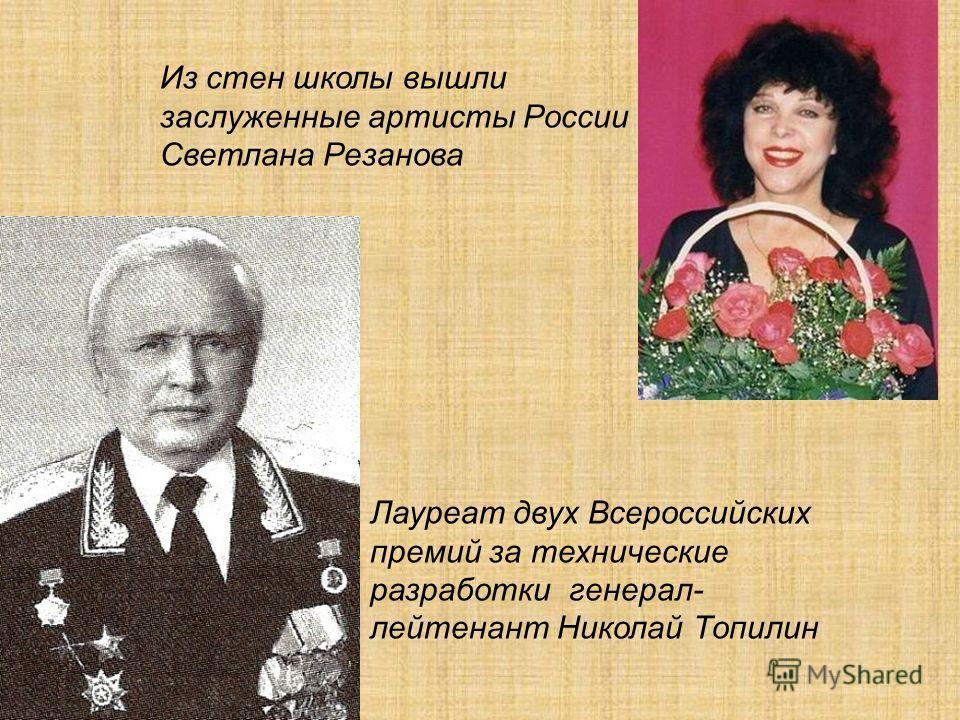 Из стен школы вышли заслуженные артисты России Светлана Резанова Лауреат двух Всероссийских премий за технические разработки генерал- лейтенант Николай Топилин