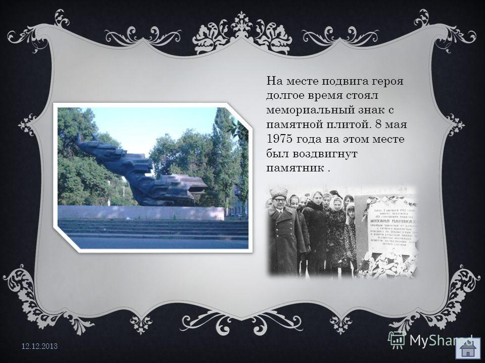 12.12.2013 На месте подвига героя долгое время стоял мемориальный знак с памятной плитой. 8 мая 1975 года на этом месте был воздвигнут памятник.
