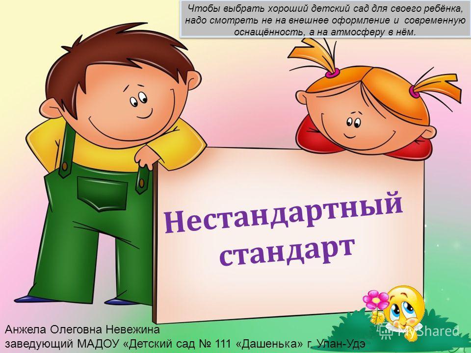 Нестандартный стандарт Чтобы выбрать хороший детский сад для своего ребёнка, надо смотреть не на внешнее оформление и современную оснащённость, а на атмосферу в нём. Анжела Олеговна Невежина заведующий МАДОУ «Детский сад 111 «Дашенька» г. Улан-Удэ