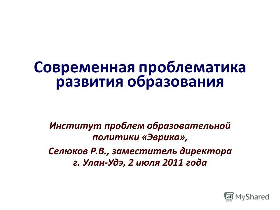Современная проблематика развития образования Институт проблем образовательной политики «Эврика», Селюков Р.В., заместитель директора г. Улан-Удэ, 2 июля 2011 года