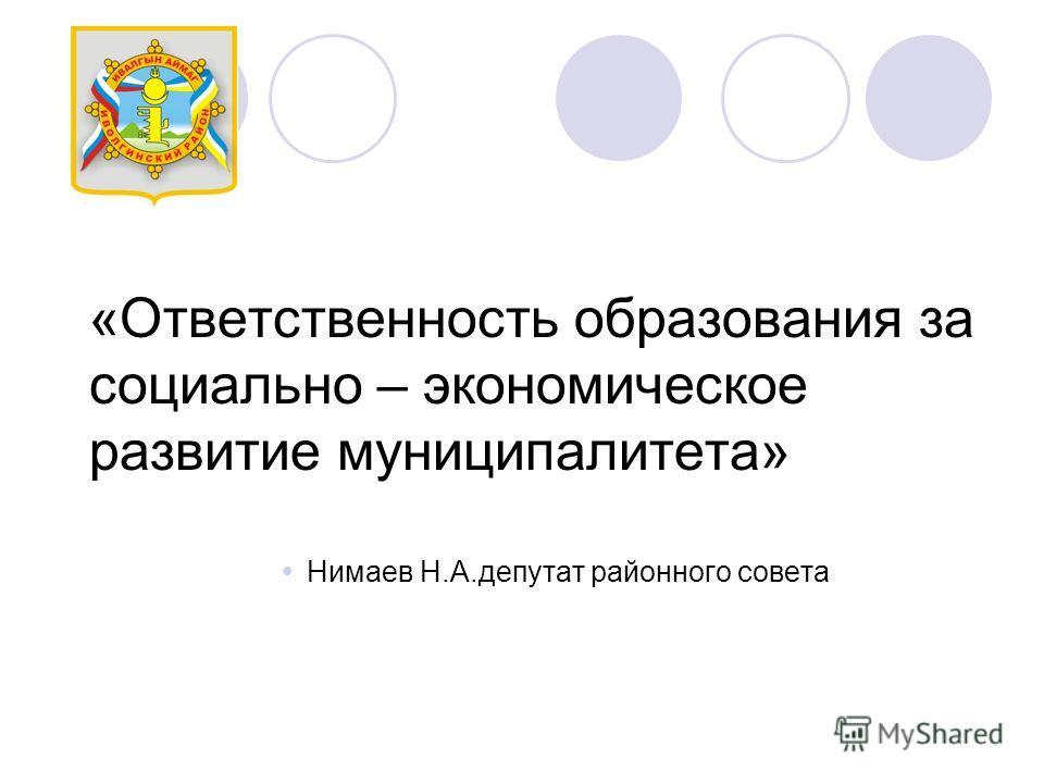 «Ответственность образования за социально – экономическое развитие муниципалитета» Нимаев Н.А.депутат районного совета