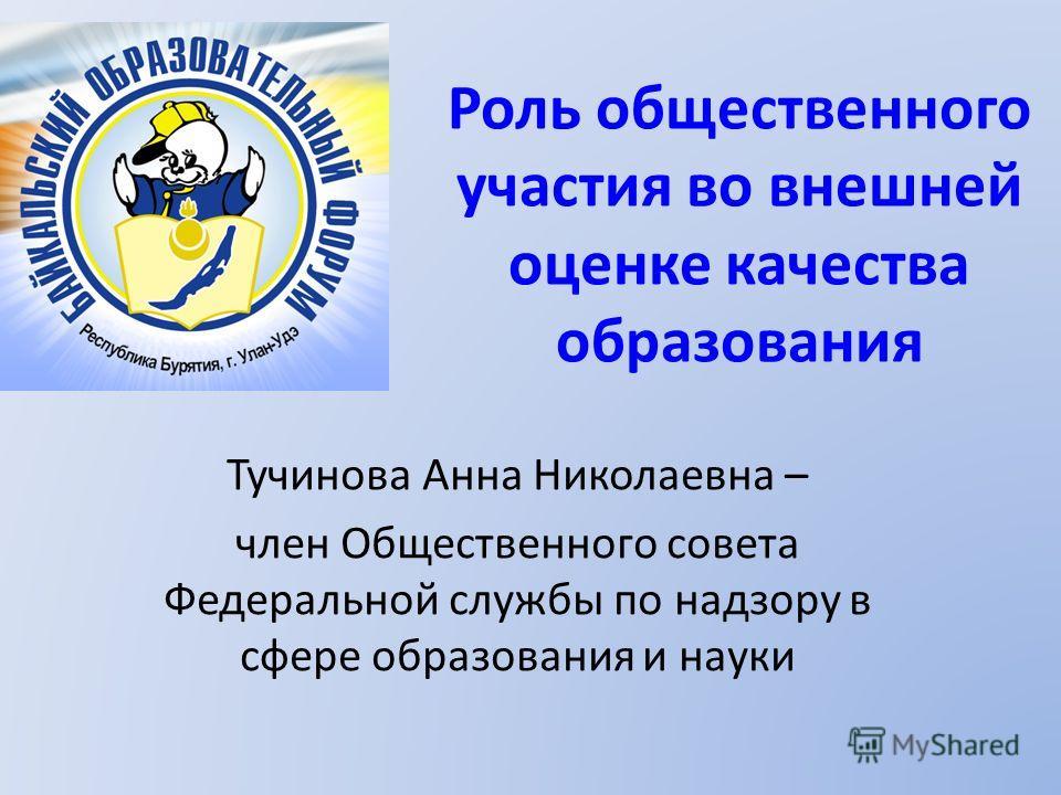 Роль общественного участия во внешней оценке качества образования Тучинова Анна Николаевна – член Общественного совета Федеральной службы по надзору в сфере образования и науки