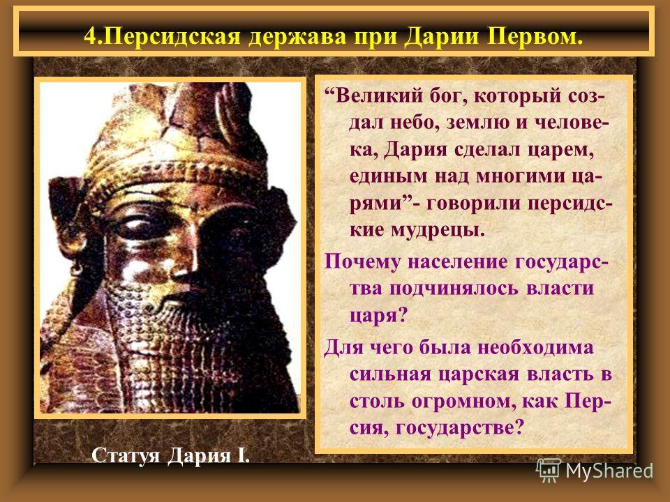 Великий бог, который соз- дал небо, землю и челове- ка, Дария сделал царем, единым над многими ца- рями- говорили персидс- кие мудрецы. Почему население государc- тва подчинялось власти царя? Для чего была необходима сильная царская власть в столь ог