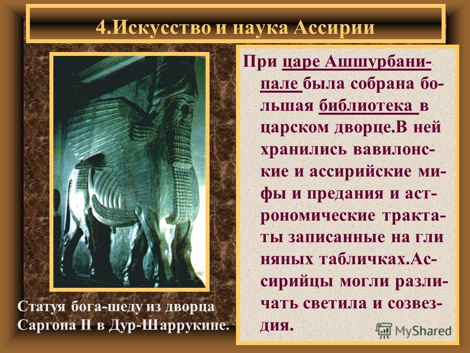 При царе Ашшурбани- пале была собрана бо- льшая библиотека в царском дворце.В ней хранились вавилонс- кие и ассирийские ми- фы и предания и аст- рономические тракта- ты записанные на гли няных табличках.Ас- сирийцы могли разли- чать светила и созвез-