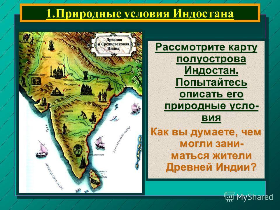 1.Природные условия Индостана Рассмотрите карту полуострова Индостан. Попытайтесь описать его природные усло- вия Как вы думаете, чем могли зани- маться жители Древней Индии?