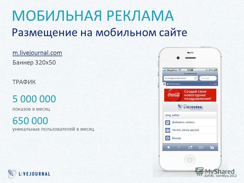 m.livejournal.com Баннер 320х50 ТРАФИК 5 000 000 показов в месяц 650 000 уникальных пользователей в месяц Adfox, октябрь 2012 МОБИЛЬНАЯ РЕКЛАМА Размещение на мобильном сайте