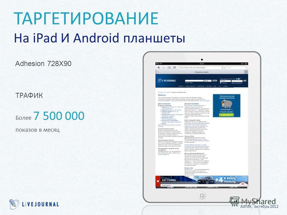 ТРАФИК Более 7 500 000 показов в месяц ТАРГЕТИРОВАНИЕ На iPad И Android планшеты Adhesion 728X90 Adfox, октябрь 2012