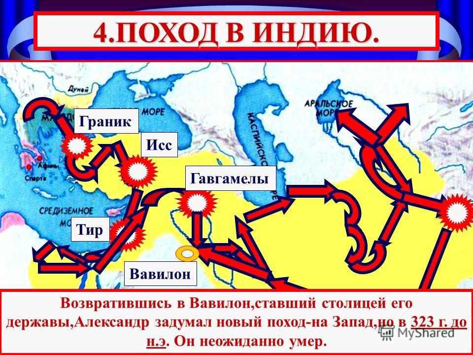Тир Гавгамелы Исс Граник 4.ПОХОД В ИНДИЮ. Возвратившись в Вавилон,ставший столицей его державы,Александр задумал новый поход-на Запад,но в 323 г. до н.э. Он неожиданно умер. Вавилон