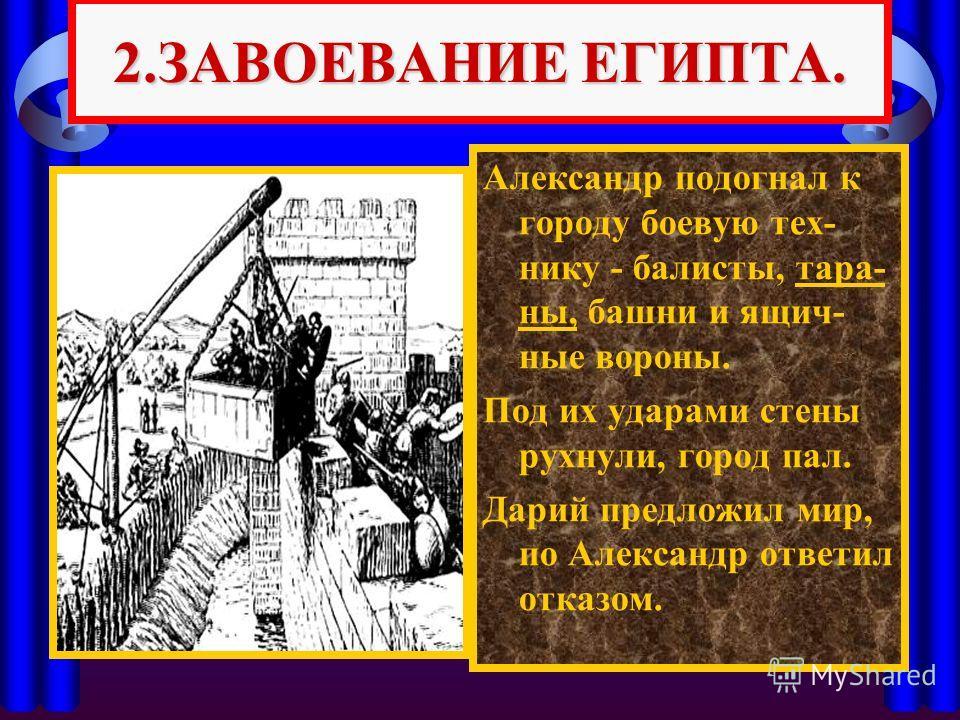 Александр подогнал к городу боевую тех- нику - балисты, тара- ны, башни и ящич- ные вороны. Под их ударами стены рухнули, город пал. Дарий предложил мир, по Александр ответил отказом. 2.ЗАВОЕВАНИЕ ЕГИПТА.