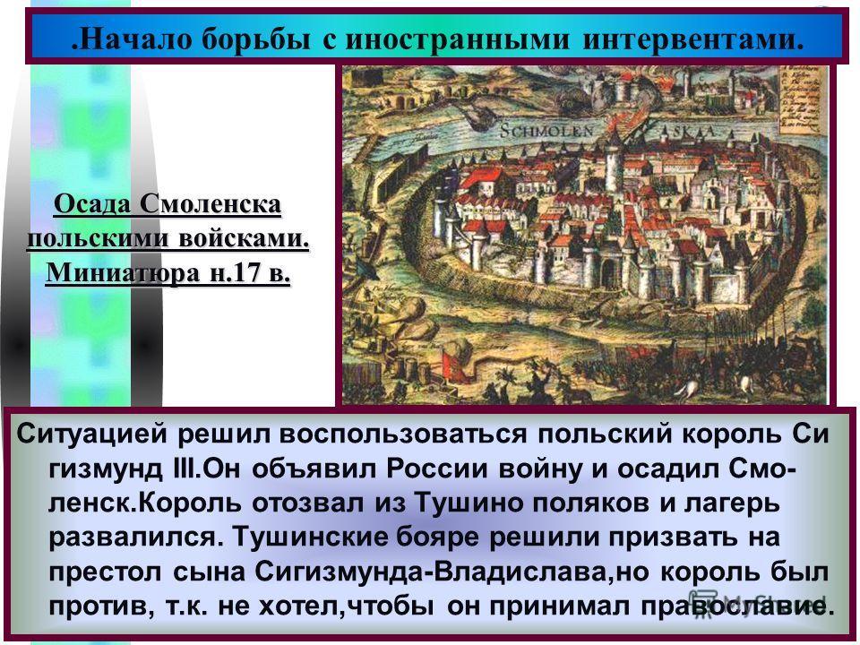 Меню Ситуацией решил воспользоваться польский король Си гизмунд III.Он объявил России войну и осадил Смо- ленск.Король отозвал из Тушино поляков и лагерь развалился. Тушинские бояре решили призвать на престол сына Сигизмунда-Владислава,но король был