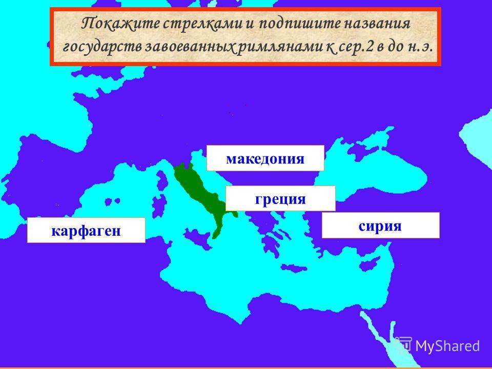 сирия македония греция карфаген Покажите стрелками и подпишите названия государств завоеванных римлянами к сер.2 в до н.э.