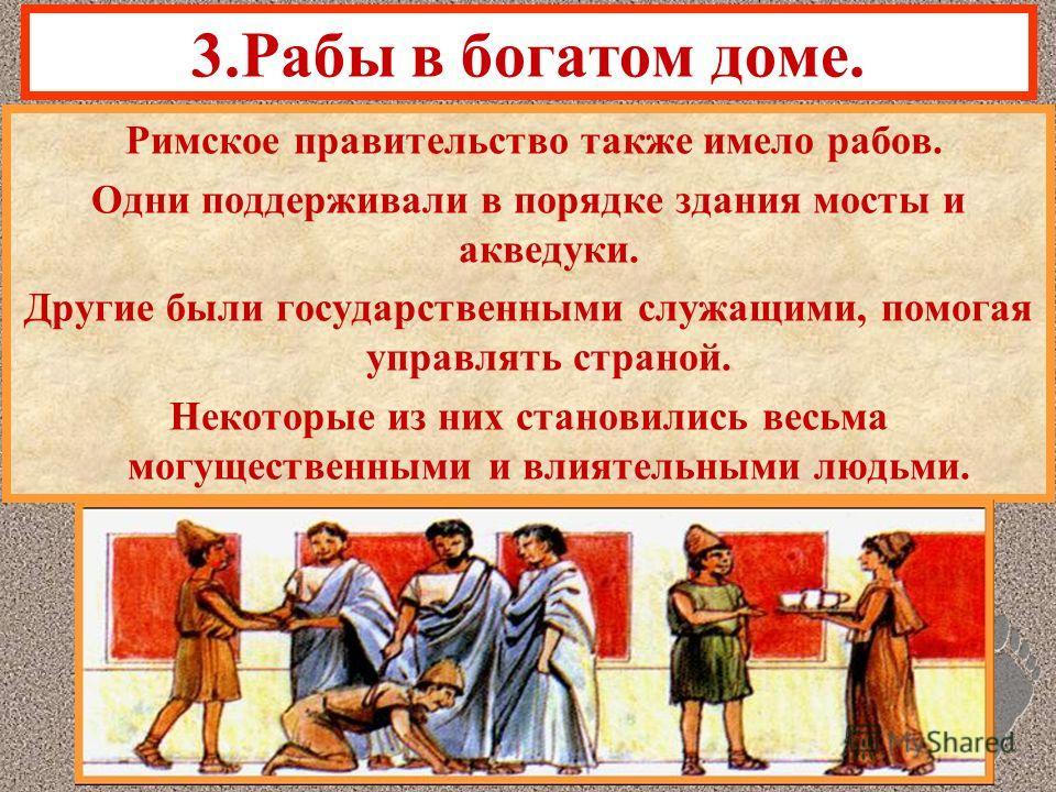 3.Рабы в богатом доме. Римское правительство также имело рабов. Одни поддерживали в порядке здания мосты и акведуки. Другие были государственными служащими, помогая управлять страной. Некоторые из них становились весьма могущественными и влиятельными
