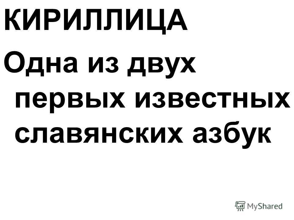КИРИЛЛИЦА Одна из двух первых известных славянских азбук