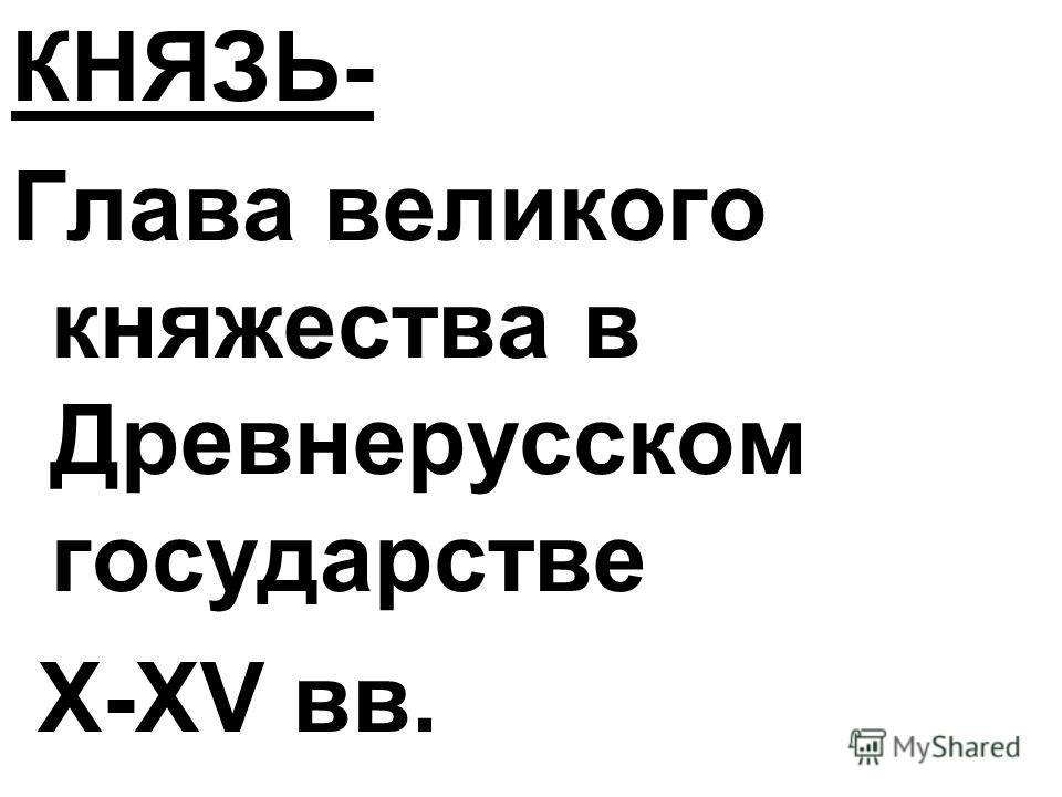 КНЯЗЬ- Глава великого княжества в Древнерусском государстве X-XV вв.