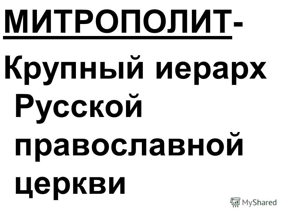 МИТРОПОЛИТ- Крупный иерарх Русской православной церкви