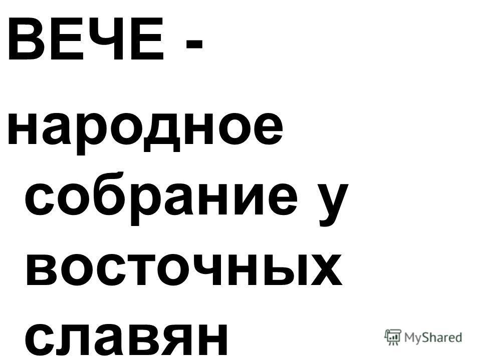 ВЕЧЕ - народное собрание у восточных славян