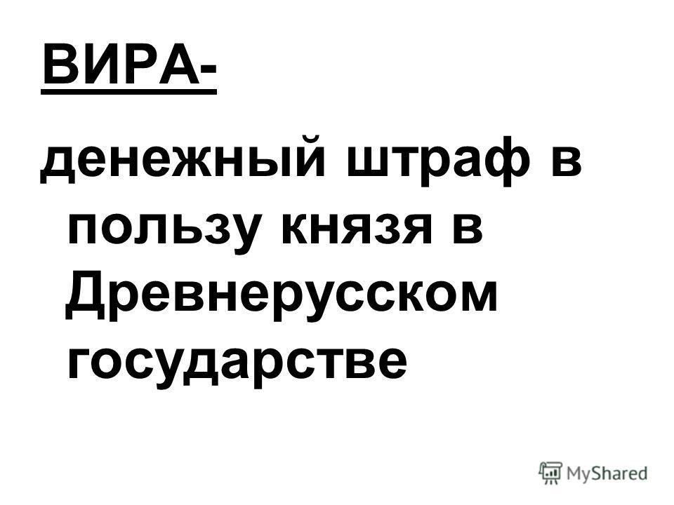 ВИРА- денежный штраф в пользу князя в Древнерусском государстве