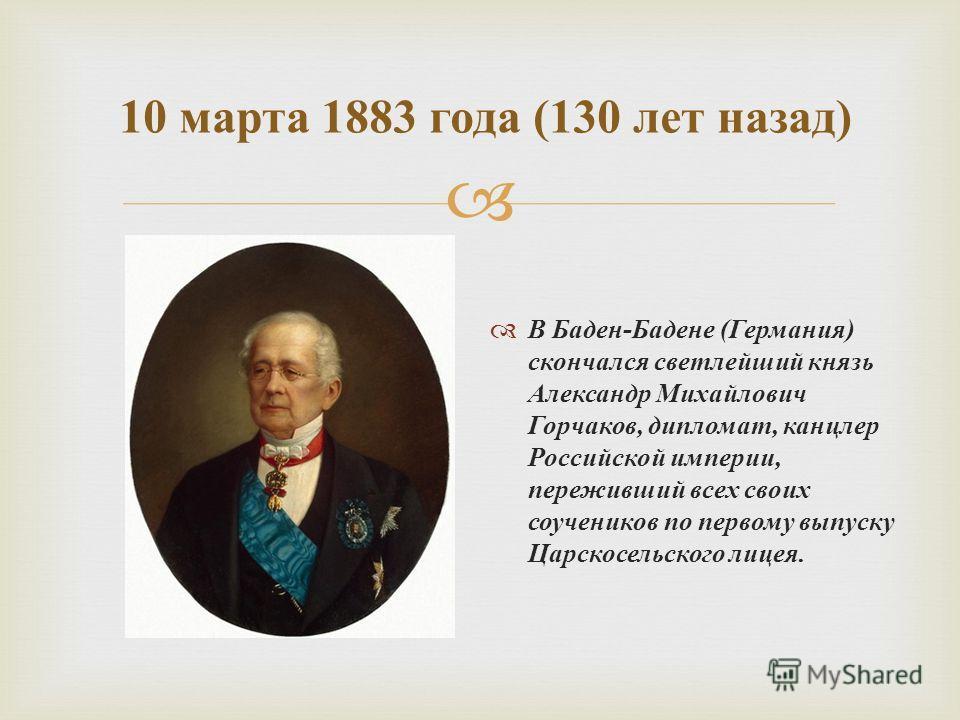 В Баден - Бадене ( Германия ) скончался светлейший князь Александр Михайлович Горчаков, дипломат, канцлер Российской империи, переживший всех своих соучеников по первому выпуску Царскосельского лицея. 10 марта 1883 года (130 лет назад )