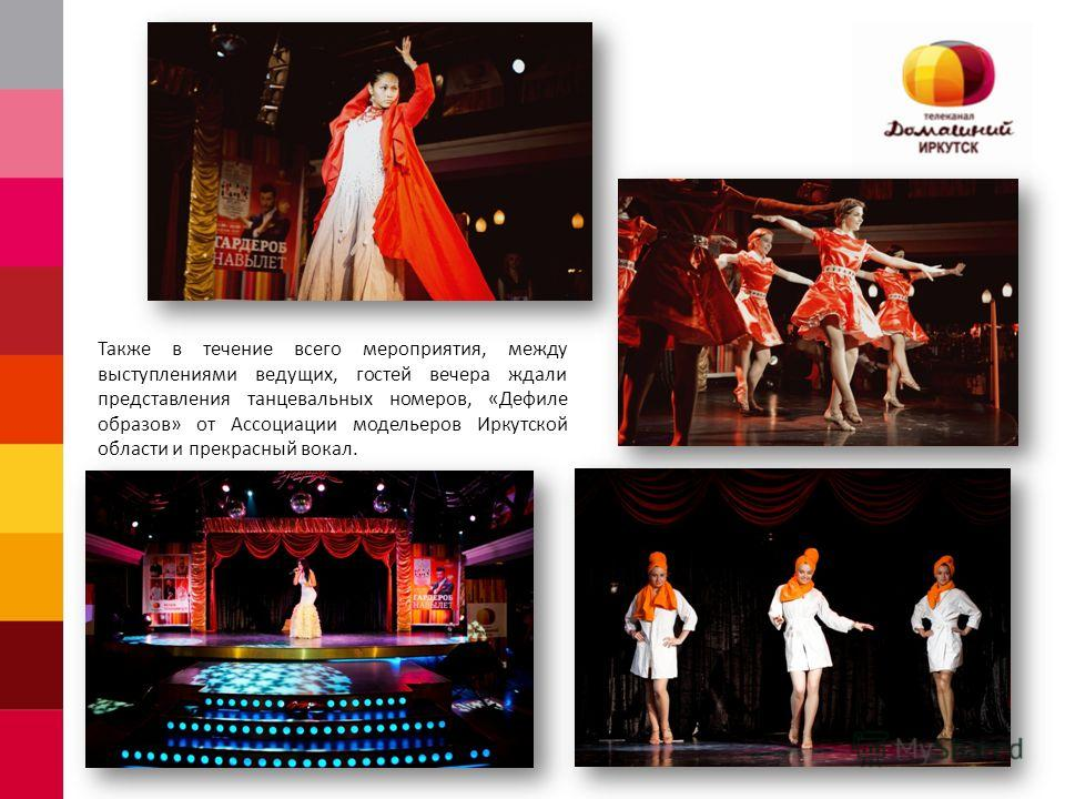 Также в течение всего мероприятия, между выступлениями ведущих, гостей вечера ждали представления танцевальных номеров, «Дефиле образов» от Ассоциации модельеров Иркутской области и прекрасный вокал.