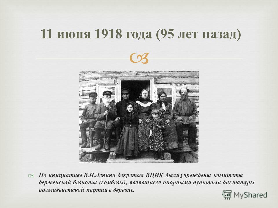 По инициативе В. И. Ленина декретом ВЦИК были учреждены комитеты деревенской бедноты ( комбеды ), являвшиеся опорными пунктами диктатуры большевистской партии в деревне. 11 июня 1918 года (95 лет назад )