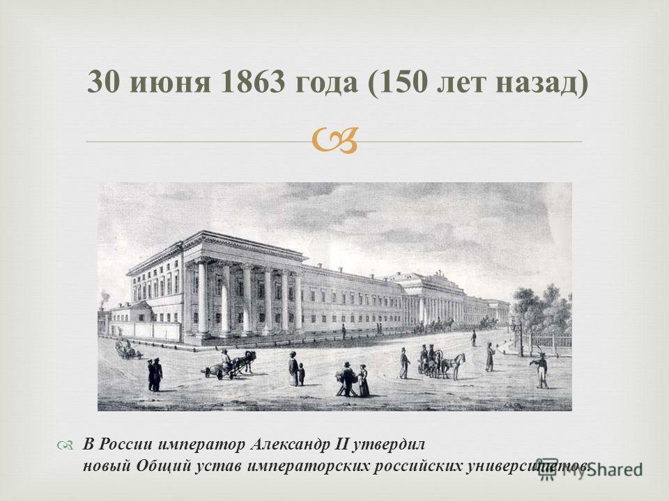 В России император Александр II утвердил новый Общий устав императорских российских университетов. 30 июня 1863 года (150 лет назад )