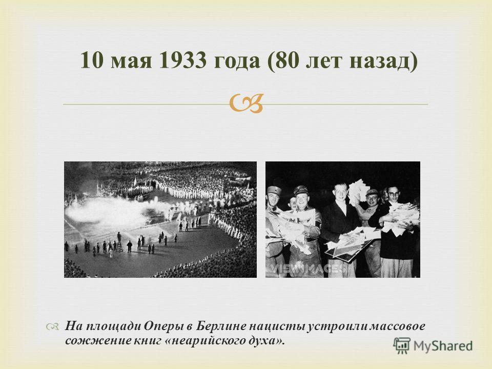 На площади Оперы в Берлине нацисты устроили массовое сожжение книг « неарийского духа ». 10 мая 1933 года (80 лет назад )