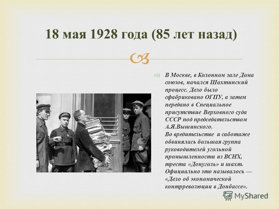 В Москве, в Колонном зале Дома союзов, начался Шахтинский процесс. Дело было сфабриковано ОГПУ, а затем передано в Специальное присутствие Верховного суда СССР под председательством А. Я. Вышинского. Во вредительстве и саботаже обвинялась большая гру