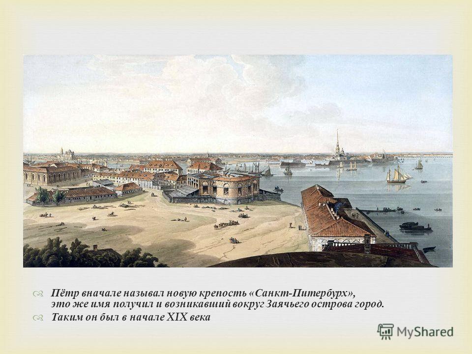 Пётр вначале называл новую крепость « Санкт - Питербурх », это же имя получил и возникавший вокруг Заячьего острова город. Таким он был в начале XIX века