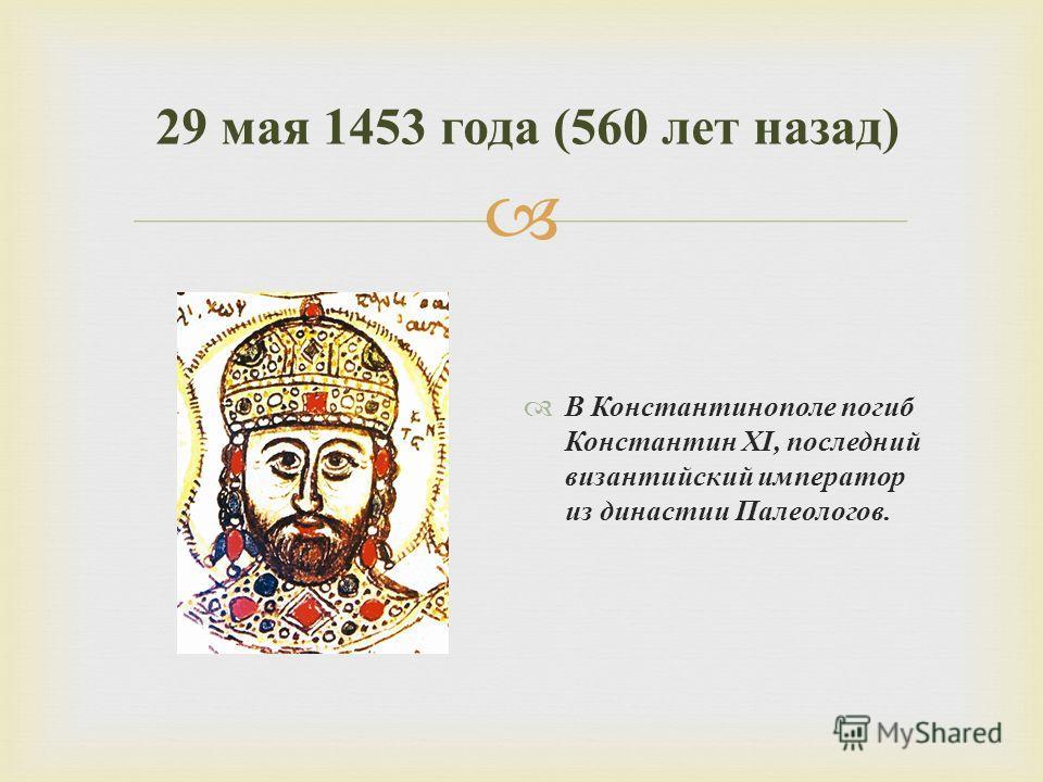 В Константинополе погиб Константин XI, последний византийский император из династии Палеологов. 29 мая 1453 года (560 лет назад )