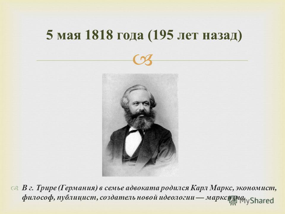 В г. Трире ( Германия ) в семье адвоката родился Карл Маркс, экономист, философ, публицист, создатель новой идеологии марксизма. 5 мая 1818 года (195 лет назад )