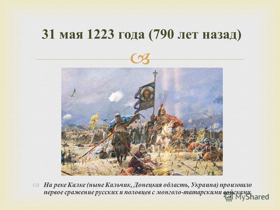 На реке Калке ( ныне Кальчик, Донецкая область, Украина ) произошло первое сражение русских и половцев с монголо - татарскими войсками. 31 мая 1223 года (790 лет назад )