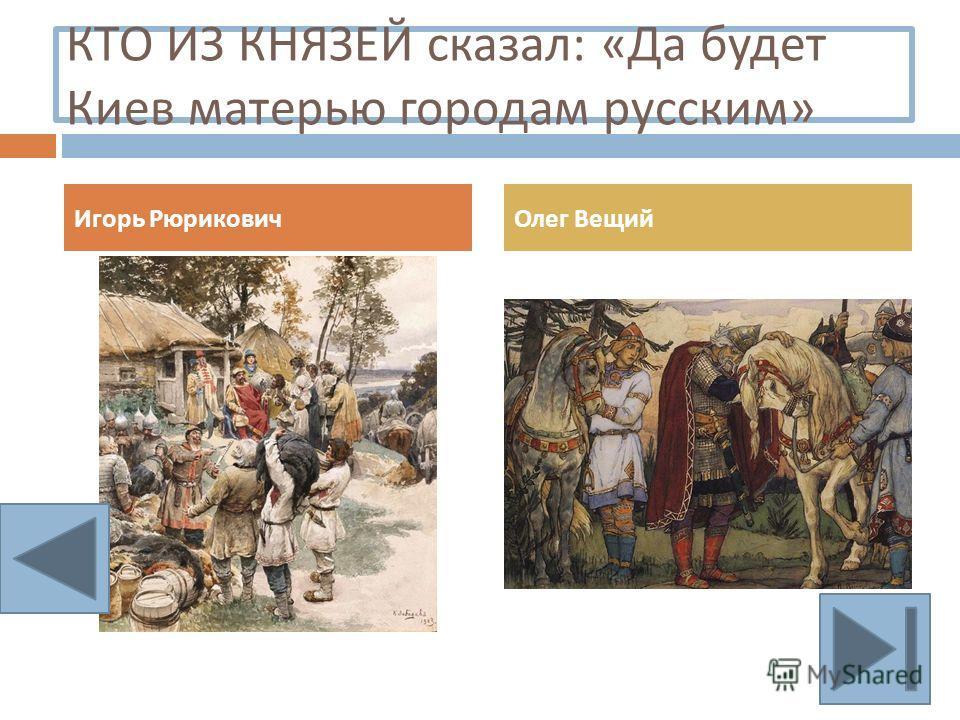 КТО ИЗ КНЯЗЕЙ сказал : « Да будет Киев матерью городам русским » Игорь РюриковичОлег Вещий